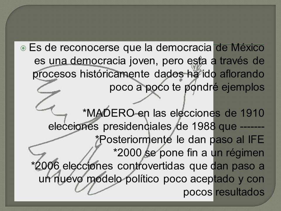 Es de reconocerse que la democracia de México es una democracia joven, pero esta a través de procesos históricamente dados ha ido aflorando poco a poco te pondré ejemplos *MADERO en las elecciones de 1910 elecciones presidenciales de 1988 que -------*Posteriormente le dan paso al IFE *2000 se pone fin a un régimen *2006 elecciones controvertidas que dan paso a un nuevo modelo político poco aceptado y con pocos resultados