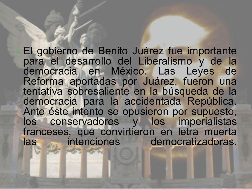 El gobierno de Benito Juárez fue importante para el desarrollo del Liberalismo y de la democracia en México.