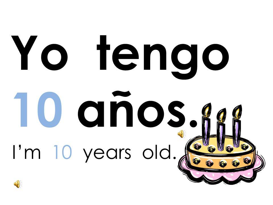Yo tengo 10 años. I'm 10 years old.