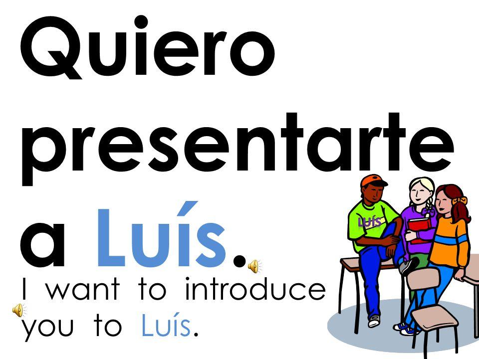 Quiero presentarte a Luís.