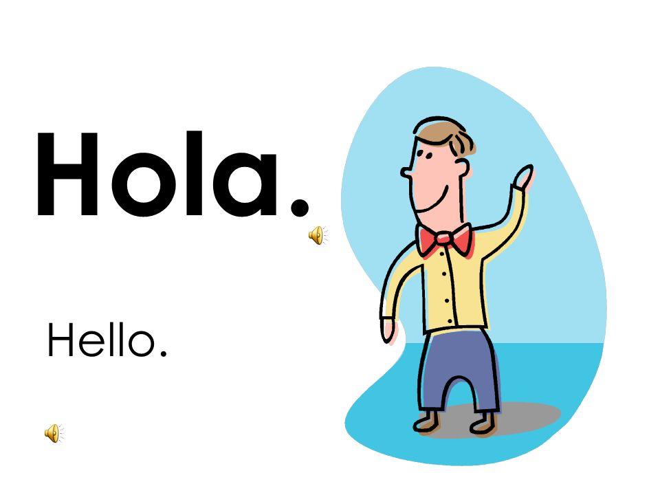 Hola. Hello.