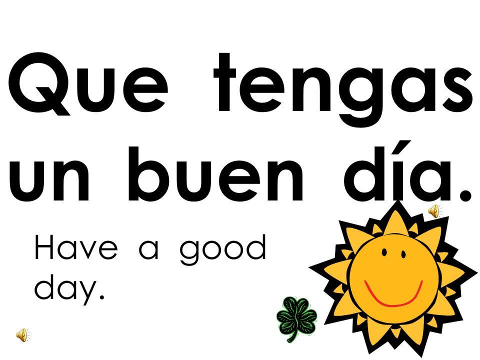 Que tengas un buen día.