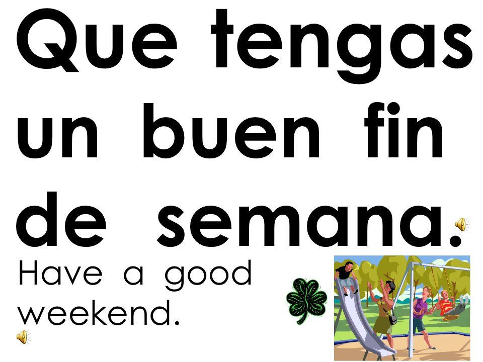 Que tengas un buen fin de semana.