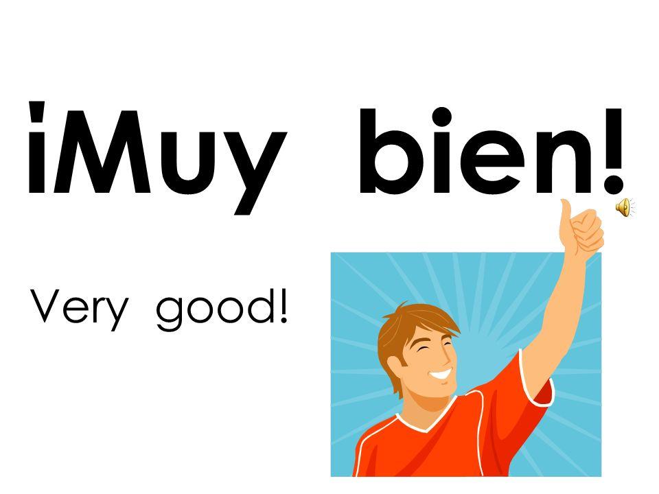ίMuy bien! Very good!