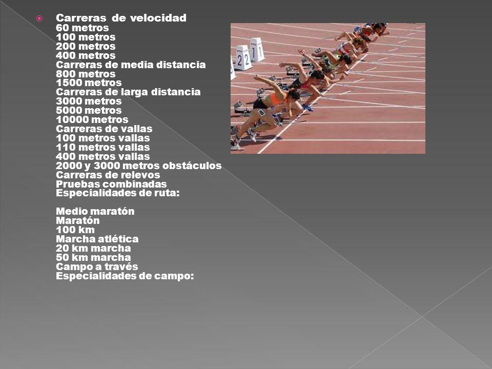 Carreras de velocidad 60 metros 100 metros 200 metros 400 metros Carreras de media distancia 800 metros 1500 metros Carreras de larga distancia 3000 metros 5000 metros 10000 metros Carreras de vallas 100 metros vallas 110 metros vallas 400 metros vallas 2000 y 3000 metros obstáculos Carreras de relevos Pruebas combinadas Especialidades de ruta: Medio maratón Maratón 100 km Marcha atlética 20 km marcha 50 km marcha Campo a través Especialidades de campo: