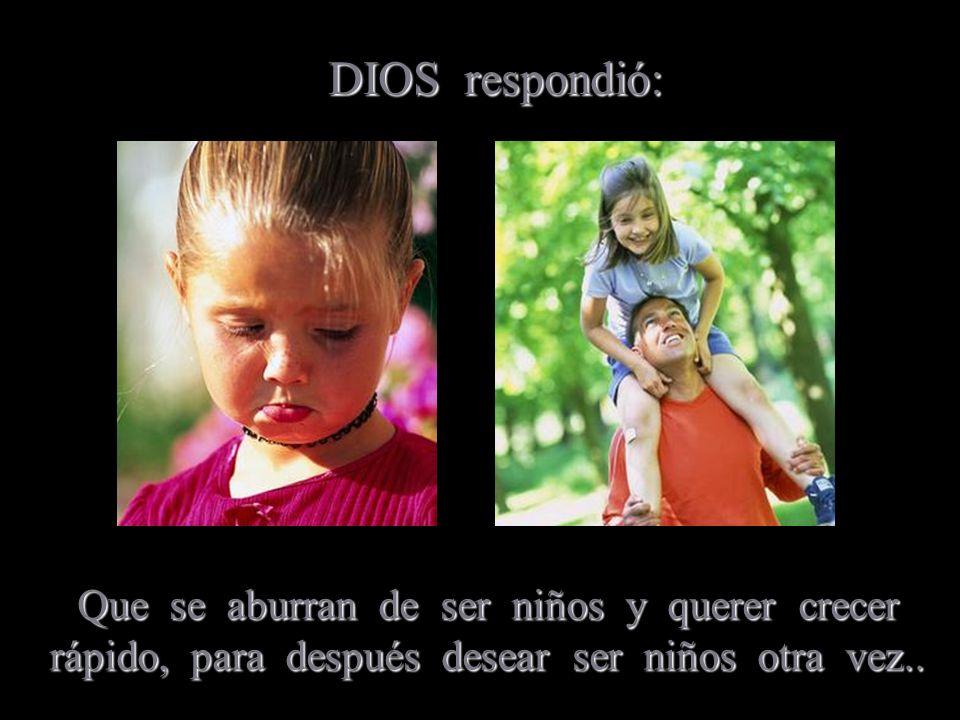 DIOS respondió: Que se aburran de ser niños y querer crecer rápido, para después desear ser niños otra vez..