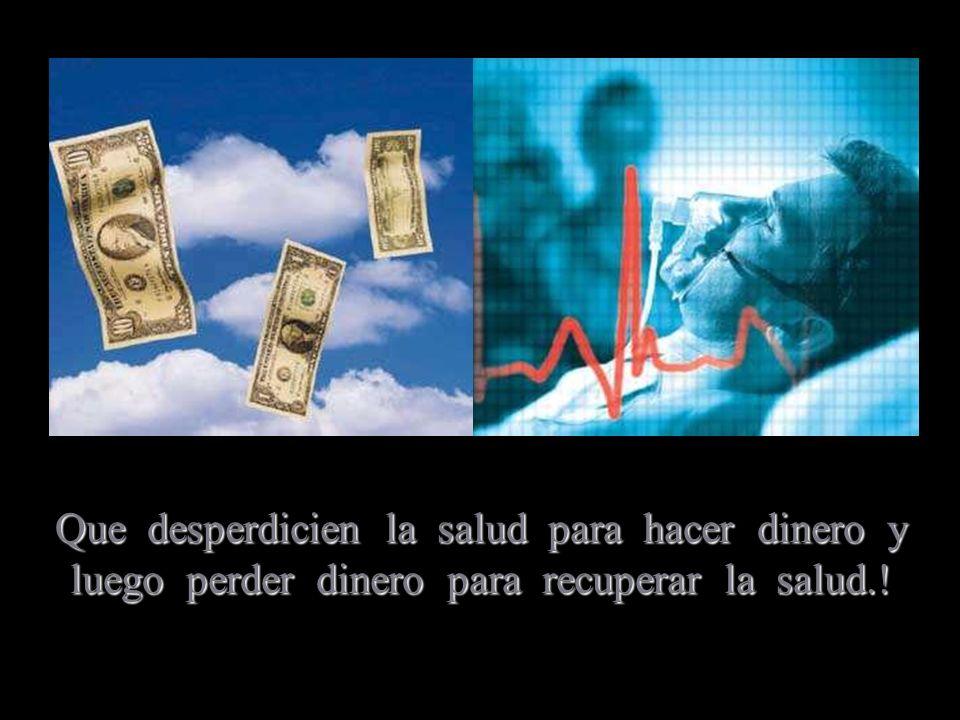 Que desperdicien la salud para hacer dinero y luego perder dinero para recuperar la salud.!