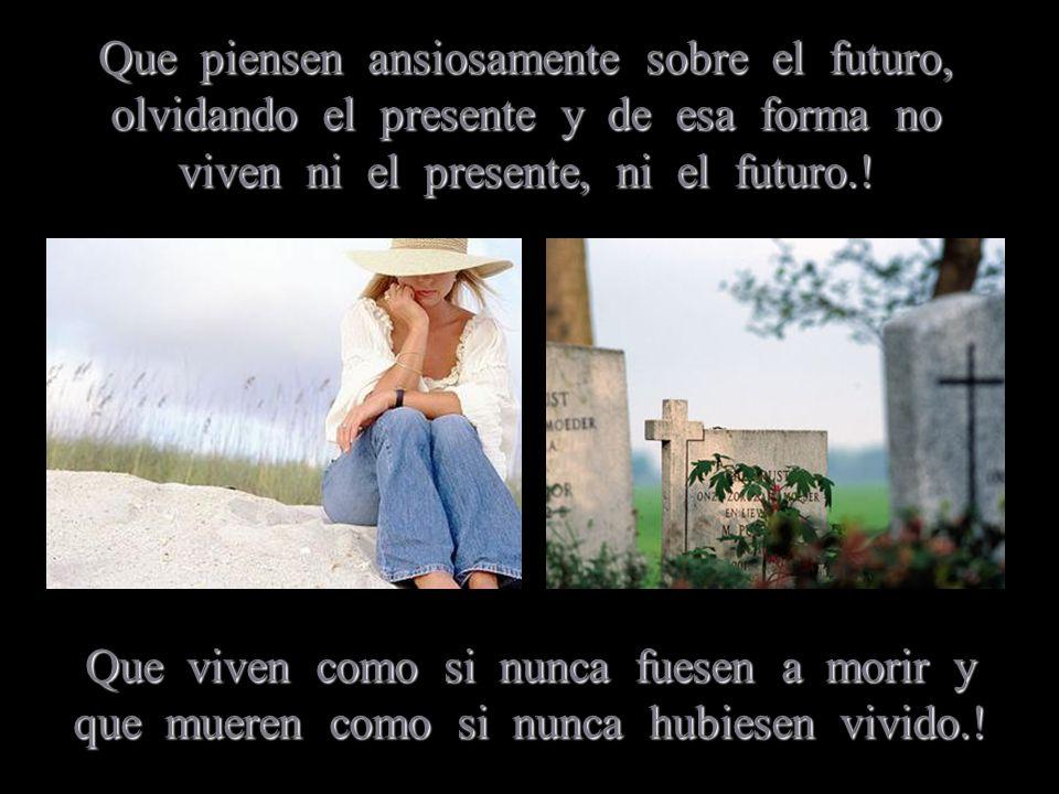 Que piensen ansiosamente sobre el futuro, olvidando el presente y de esa forma no viven ni el presente, ni el futuro.!