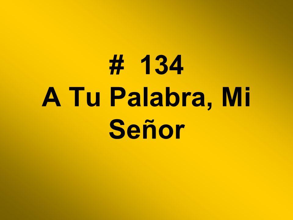 # 134 A Tu Palabra, Mi Señor