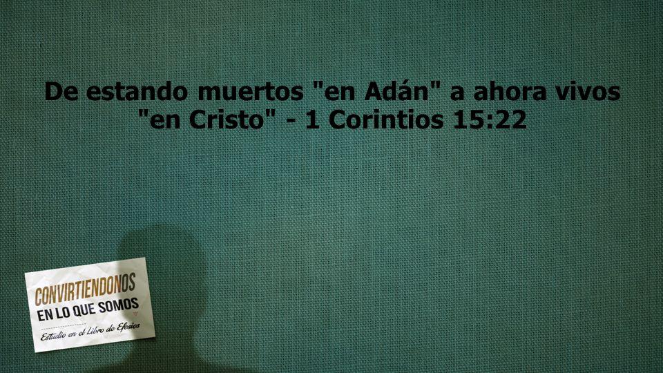 De estando muertos en Adán a ahora vivos en Cristo - 1 Corintios 15:22
