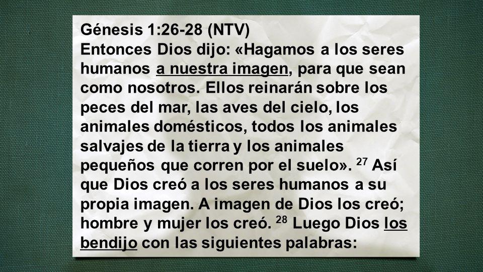 Génesis 1:26-28 (NTV) Entonces Dios dijo: «Hagamos a los seres humanos a nuestra imagen, para que sean como nosotros.