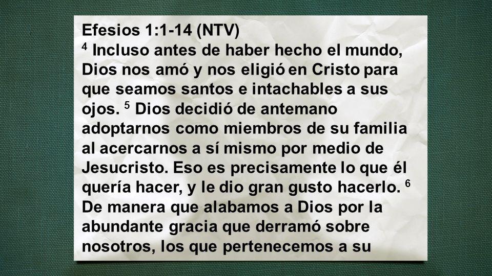 Efesios 1:1-14 (NTV) 4 Incluso antes de haber hecho el mundo, Dios nos amó y nos eligió en Cristo para que seamos santos e intachables a sus ojos.