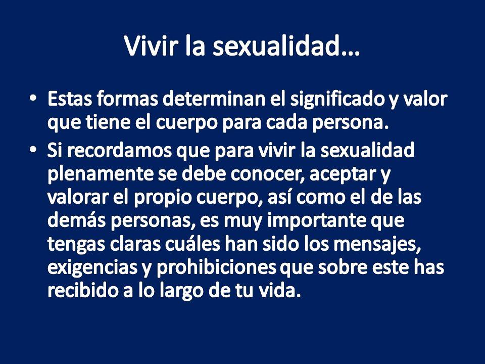 Vivir la sexualidad… Estas formas determinan el significado y valor que tiene el cuerpo para cada persona.