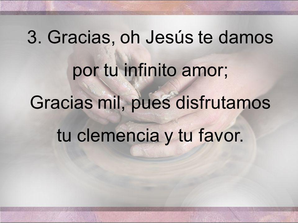 3. Gracias, oh Jesús te damos por tu infinito amor;