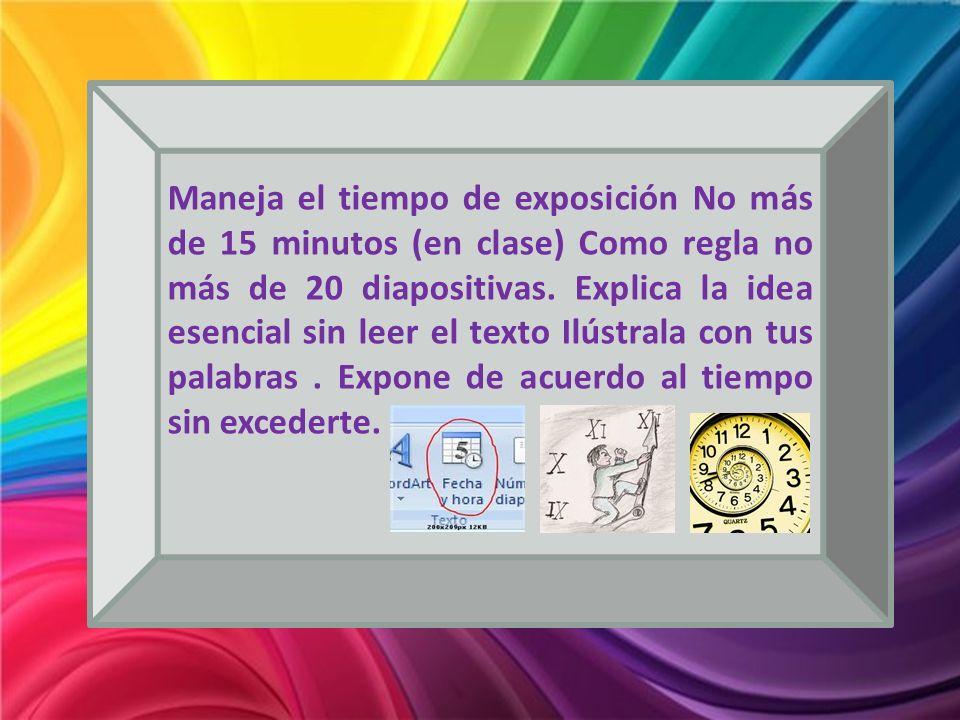 Maneja el tiempo de exposición No más de 15 minutos (en clase) Como regla no más de 20 diapositivas.