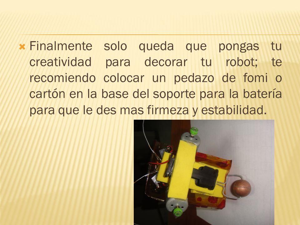 Finalmente solo queda que pongas tu creatividad para decorar tu robot; te recomiendo colocar un pedazo de fomi o cartón en la base del soporte para la batería para que le des mas firmeza y estabilidad.