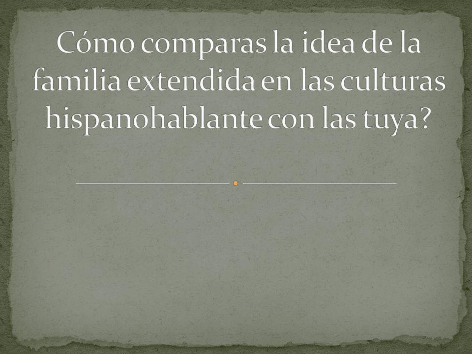 Cómo comparas la idea de la familia extendida en las culturas hispanohablante con las tuya