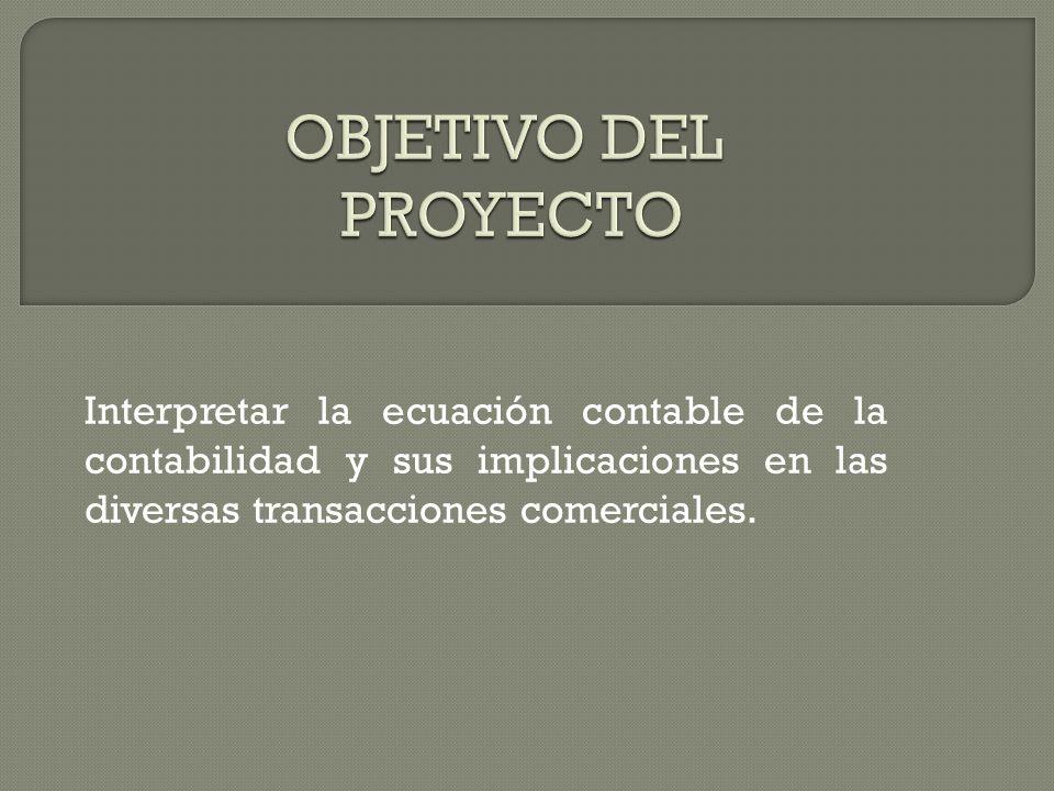 Objetivo del Proyecto Interpretar la ecuación contable de la contabilidad y sus implicaciones en las diversas transacciones comerciales.