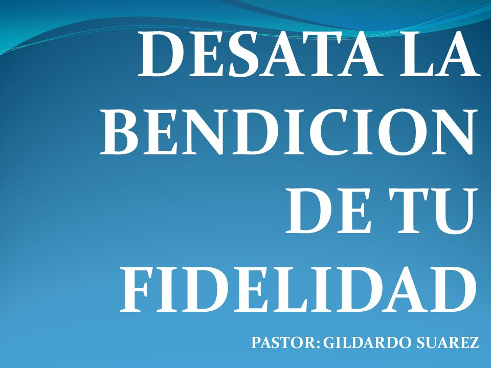 DESATA LA BENDICION DE TU FIDELIDAD PASTOR: GILDARDO SUAREZ