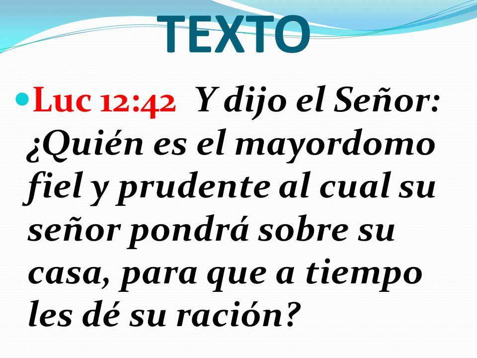 TEXTO Luc 12:42 Y dijo el Señor: ¿Quién es el mayordomo fiel y prudente al cual su señor pondrá sobre su casa, para que a tiempo les dé su ración