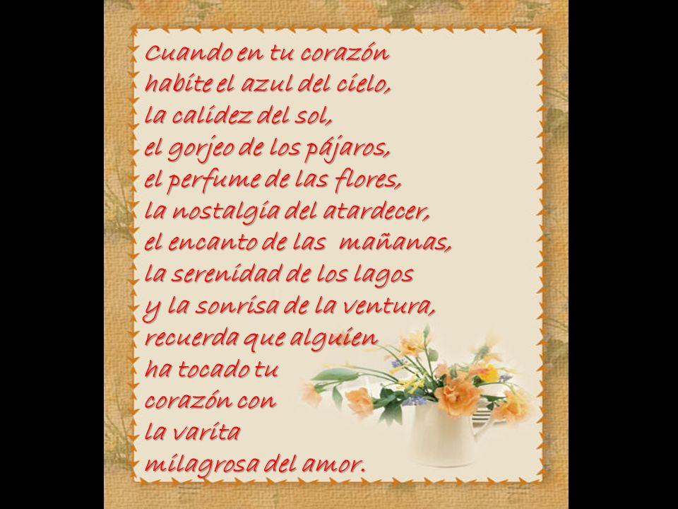 Cuando en tu corazón habite el azul del cielo, la calidez del sol, el gorjeo de los pájaros, el perfume de las flores,