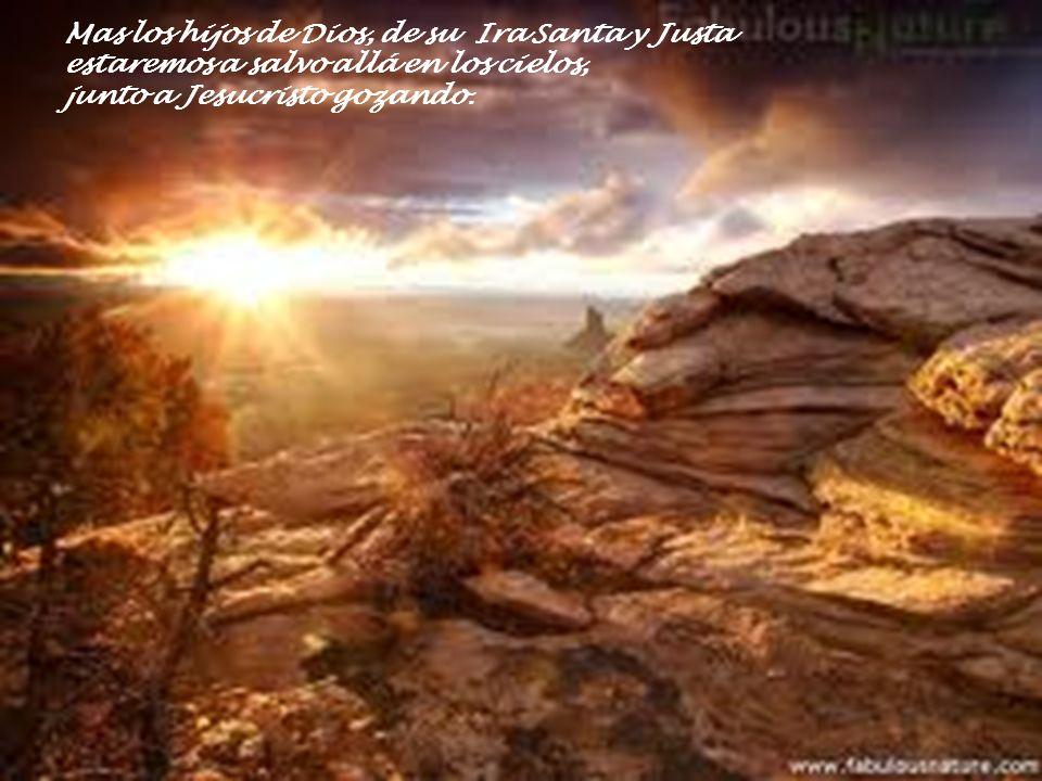 Mas los hijos de Dios, de su Ira Santa y Justa estaremos a salvo allá en los cielos, junto a Jesucristo gozando.