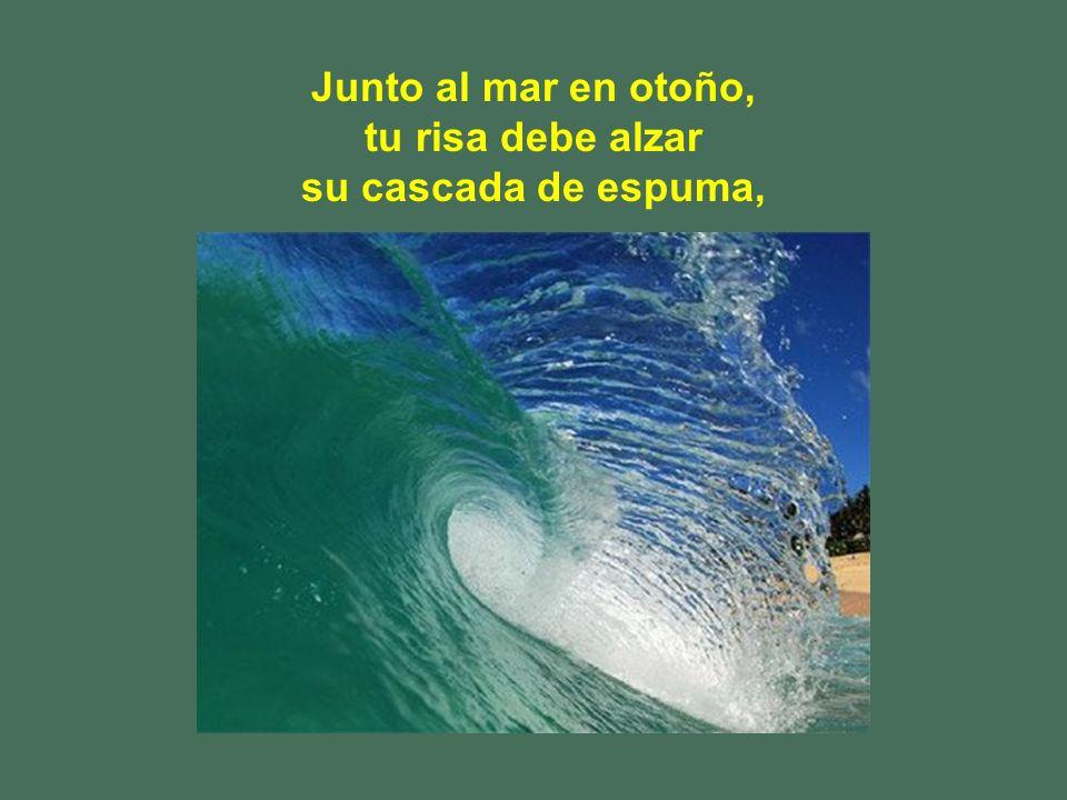 Junto al mar en otoño, tu risa debe alzar su cascada de espuma,