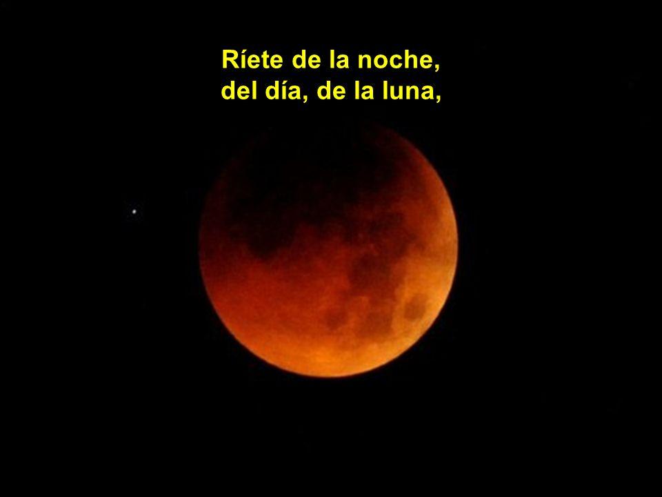 Ríete de la noche, del día, de la luna,