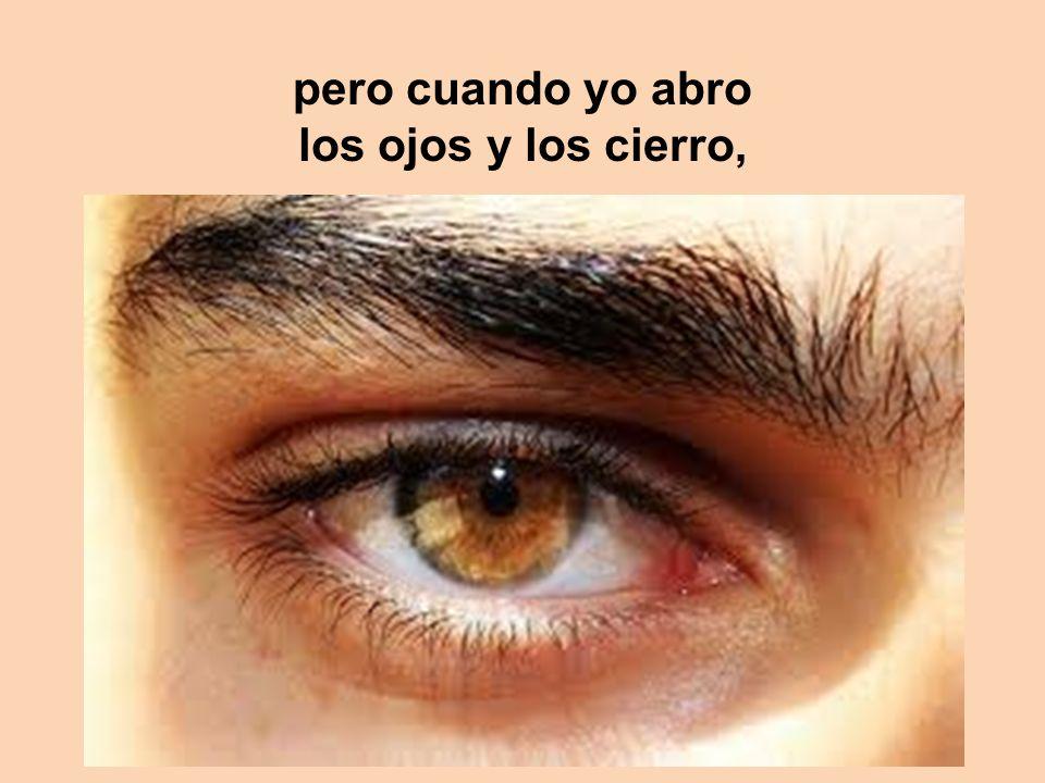 pero cuando yo abro los ojos y los cierro,