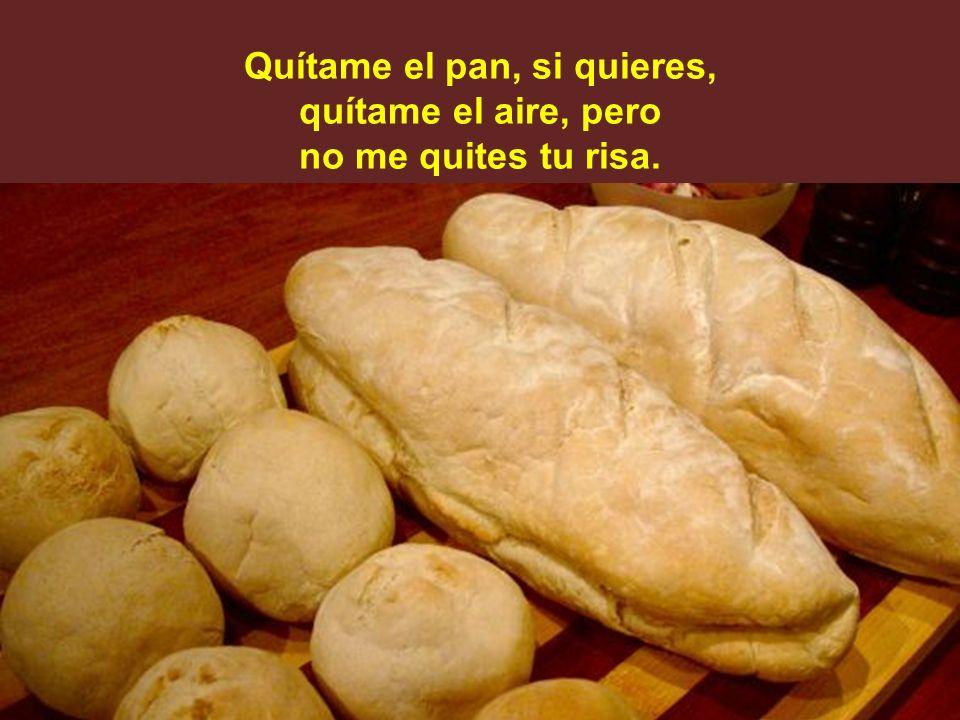 Quítame el pan, si quieres, quítame el aire, pero no me quites tu risa.