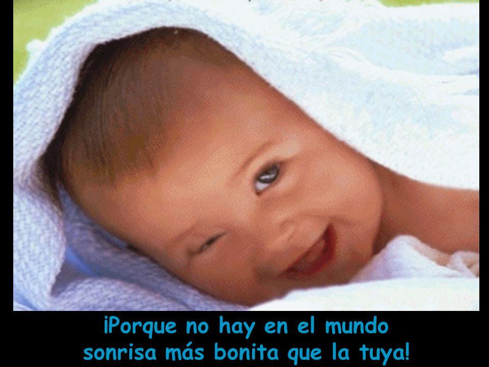 ¡Porque no hay en el mundo sonrisa más bonita que la tuya!