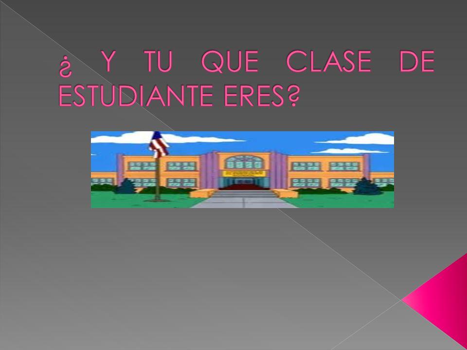 ¿ Y TU QUE CLASE DE ESTUDIANTE ERES
