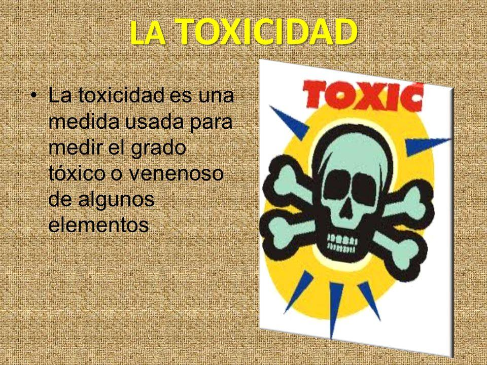 LA TOXICIDAD La toxicidad es una medida usada para medir el grado tóxico o venenoso de algunos elementos.