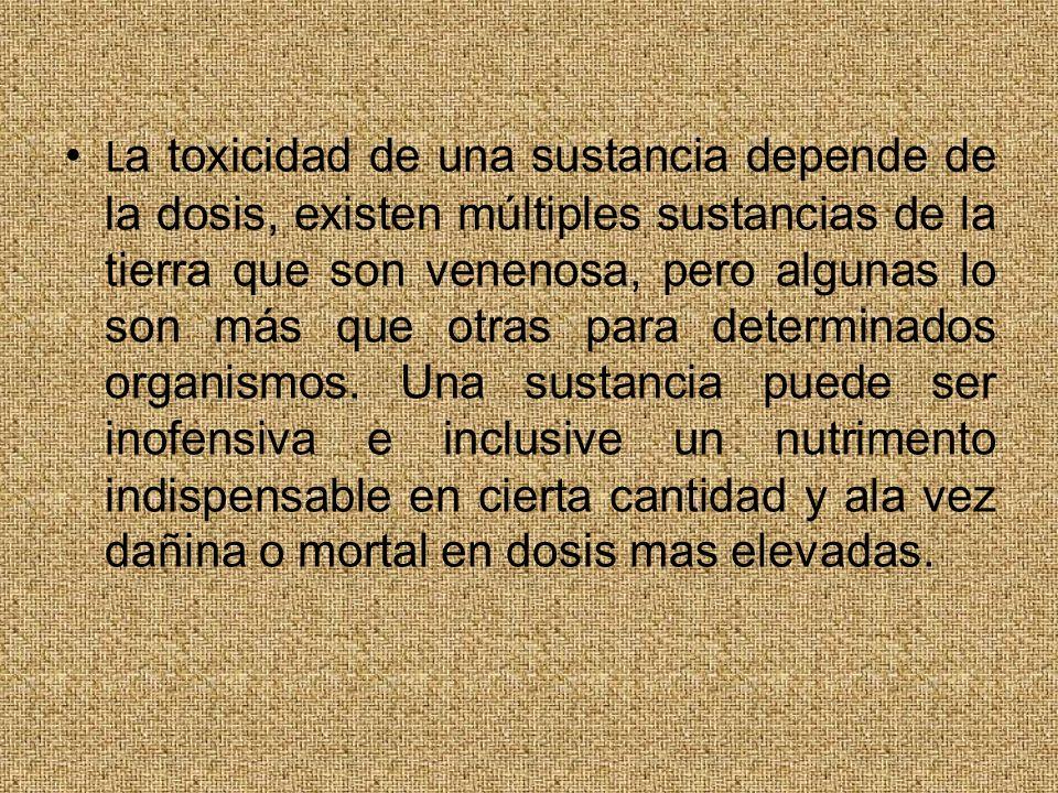 La toxicidad de una sustancia depende de la dosis, existen múltiples sustancias de la tierra que son venenosa, pero algunas lo son más que otras para determinados organismos.