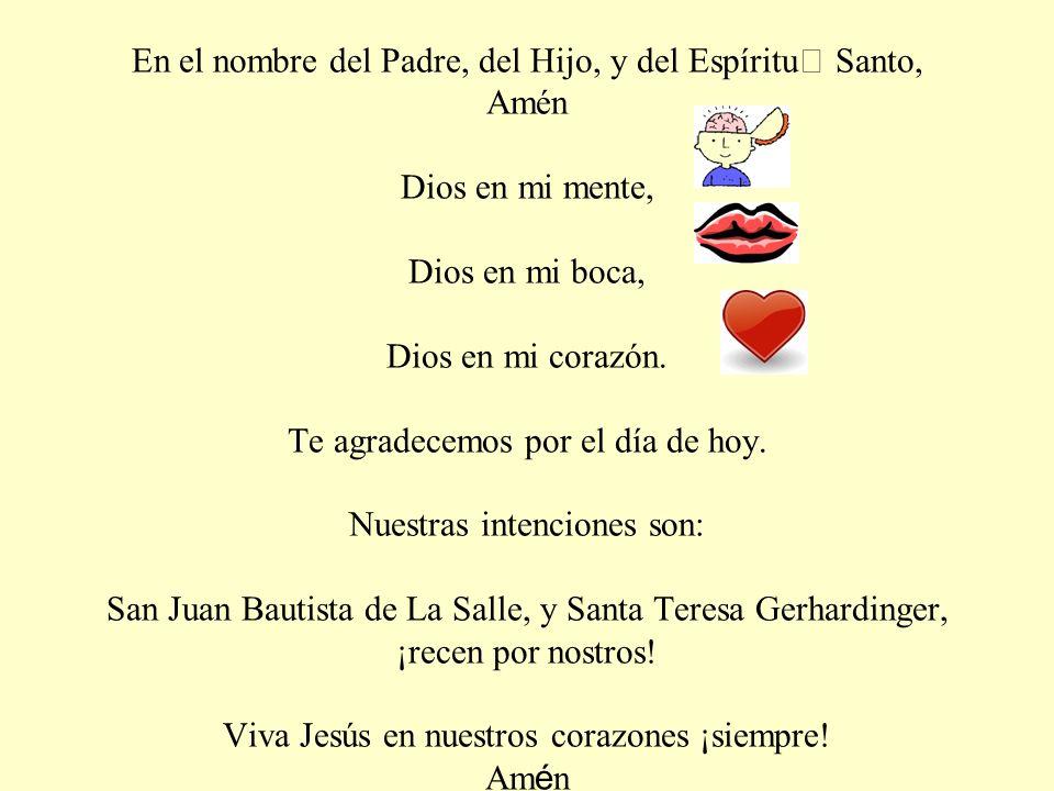En el nombre del Padre, del Hijo, y del Espíritu Santo, Amén Dios en mi mente, Dios en mi boca, Dios en mi corazón.