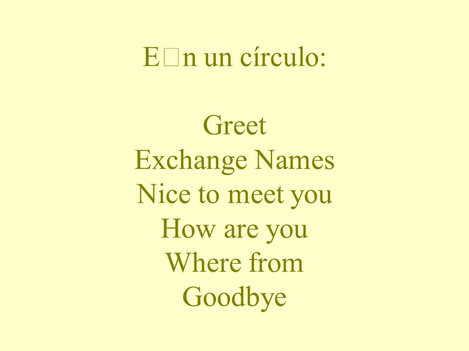 En un círculo: Greet Exchange Names Nice to meet you How are you Where from Goodbye