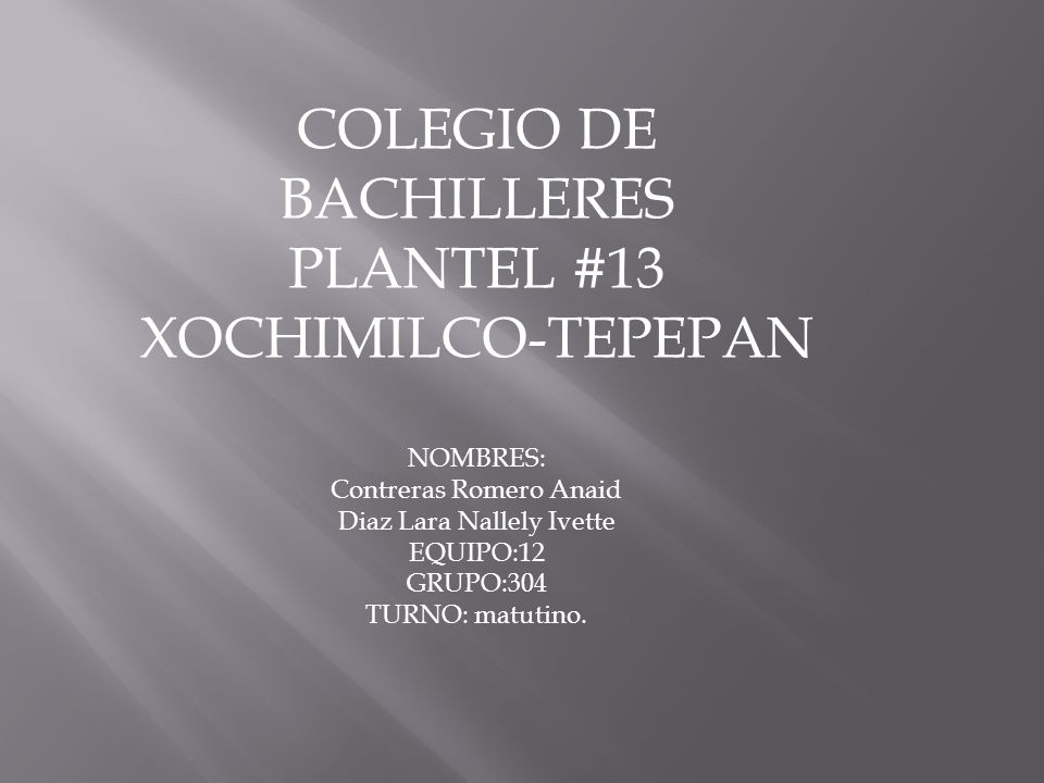 COLEGIO DE BACHILLERES PLANTEL #13 XOCHIMILCO-TEPEPAN NOMBRES: Contreras Romero Anaid Diaz Lara Nallely Ivette EQUIPO:12 GRUPO:304 TURNO: matutino.
