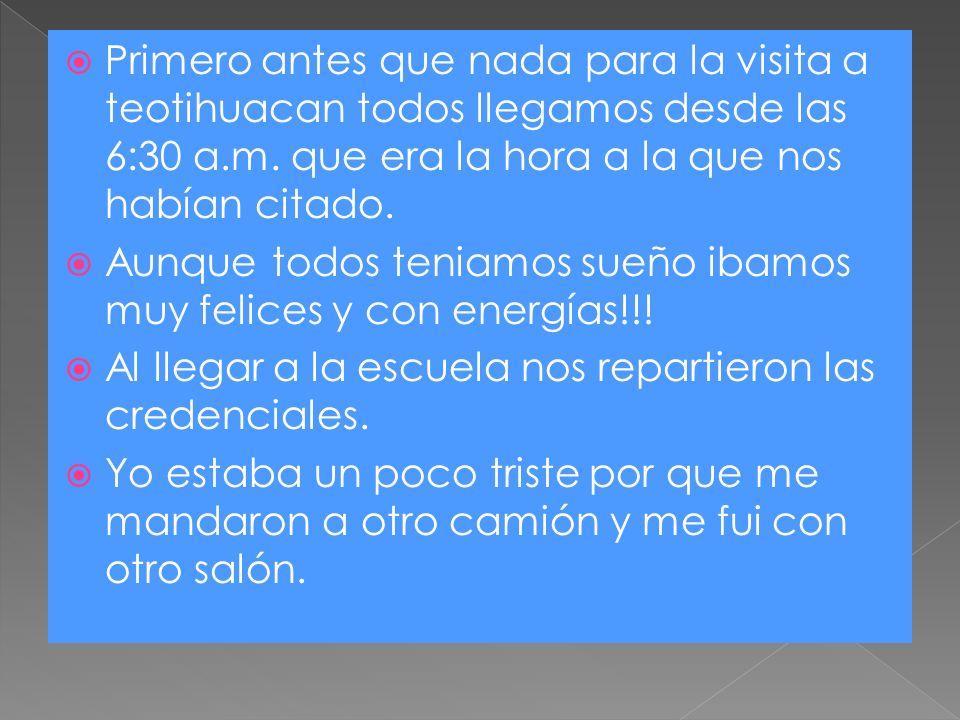 Primero antes que nada para la visita a teotihuacan todos llegamos desde las 6:30 a.m. que era la hora a la que nos habían citado.