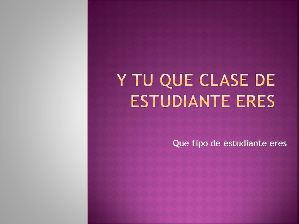 Y TU QUE CLASE DE ESTUDIANTE ERES