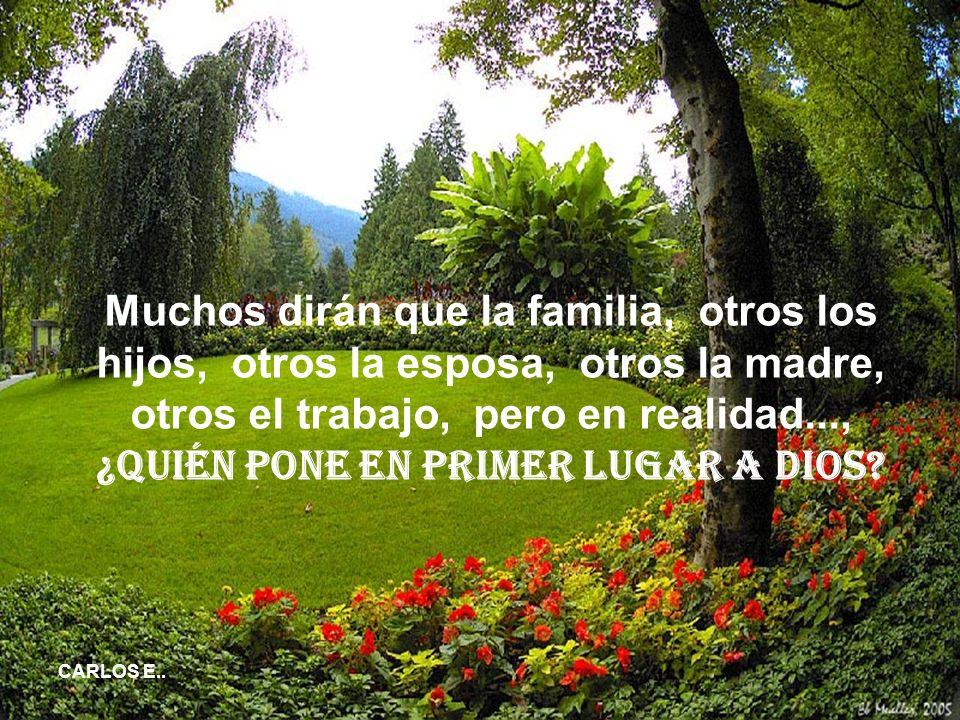 Muchos dirán que la familia, otros los hijos, otros la esposa, otros la madre, otros el trabajo, pero en realidad..., ¿quién pone en primer lugar a Dios