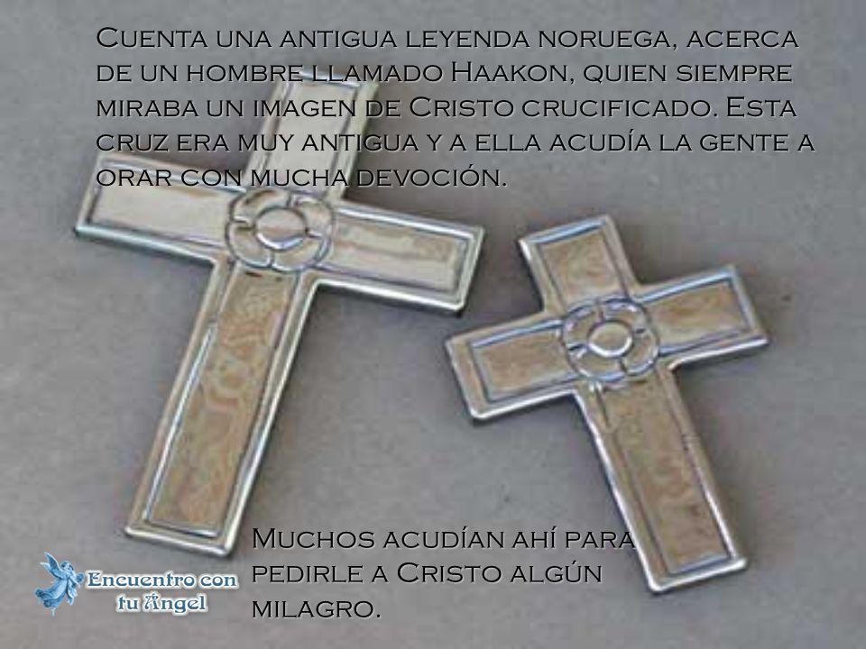 Cuenta una antigua leyenda noruega, acerca de un hombre llamado Haakon, quien siempre miraba un imagen de Cristo crucificado. Esta cruz era muy antigua y a ella acudía la gente a orar con mucha devoción.