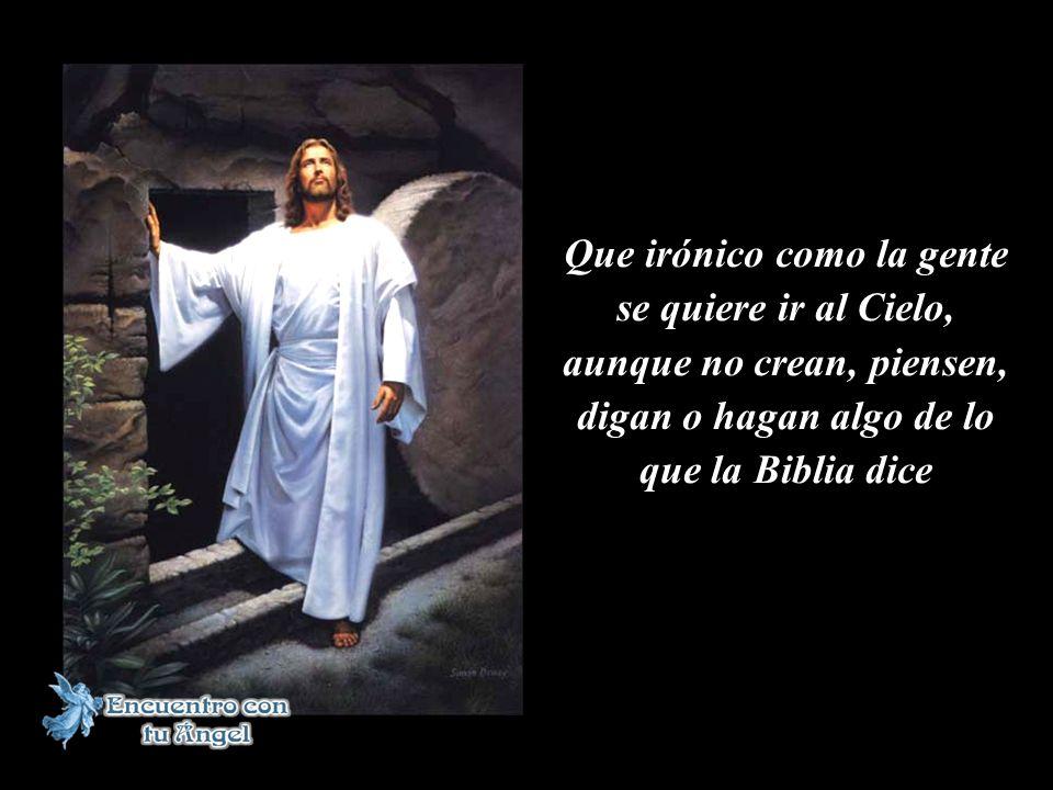 Que irónico como la gente se quiere ir al Cielo, aunque no crean, piensen, digan o hagan algo de lo que la Biblia dice