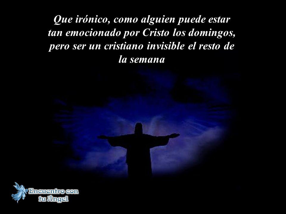 Que irónico, como alguien puede estar tan emocionado por Cristo los domingos, pero ser un cristiano invisible el resto de la semana