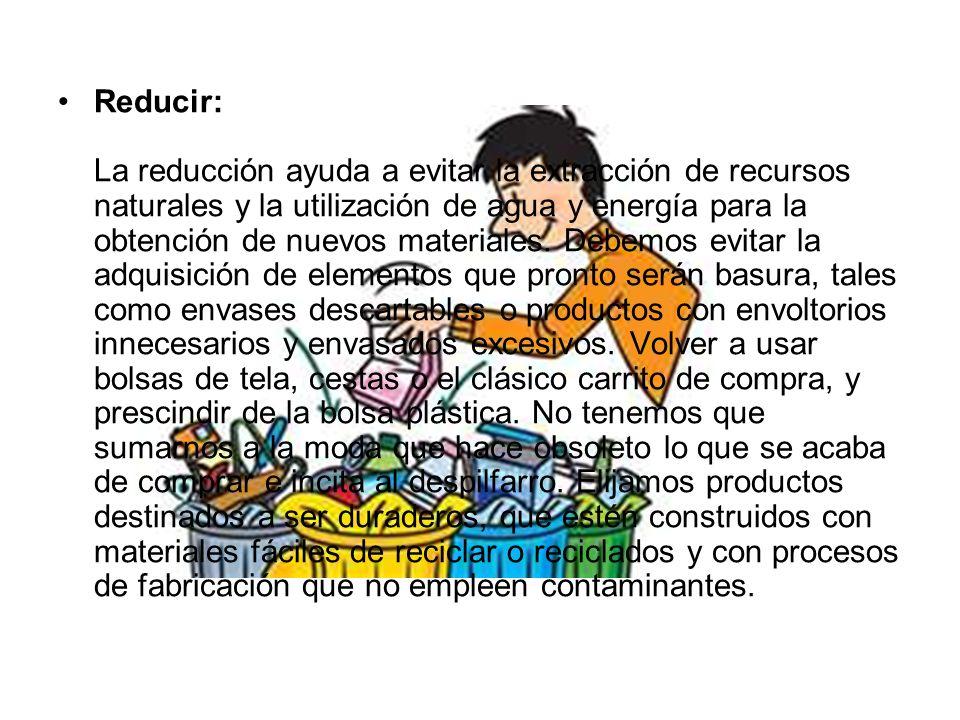 Reducir: La reducción ayuda a evitar la extracción de recursos naturales y la utilización de agua y energía para la obtención de nuevos materiales.