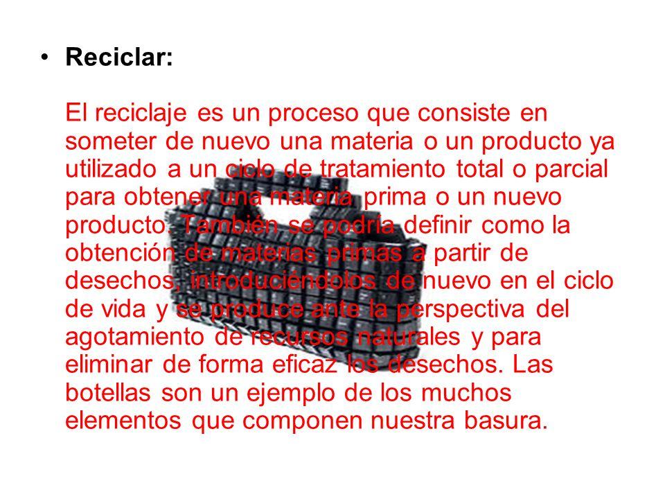 Reciclar: El reciclaje es un proceso que consiste en someter de nuevo una materia o un producto ya utilizado a un ciclo de tratamiento total o parcial para obtener una materia prima o un nuevo producto.