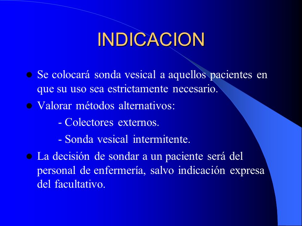 INDICACION Se colocará sonda vesical a aquellos pacientes en que su uso sea estrictamente necesario.