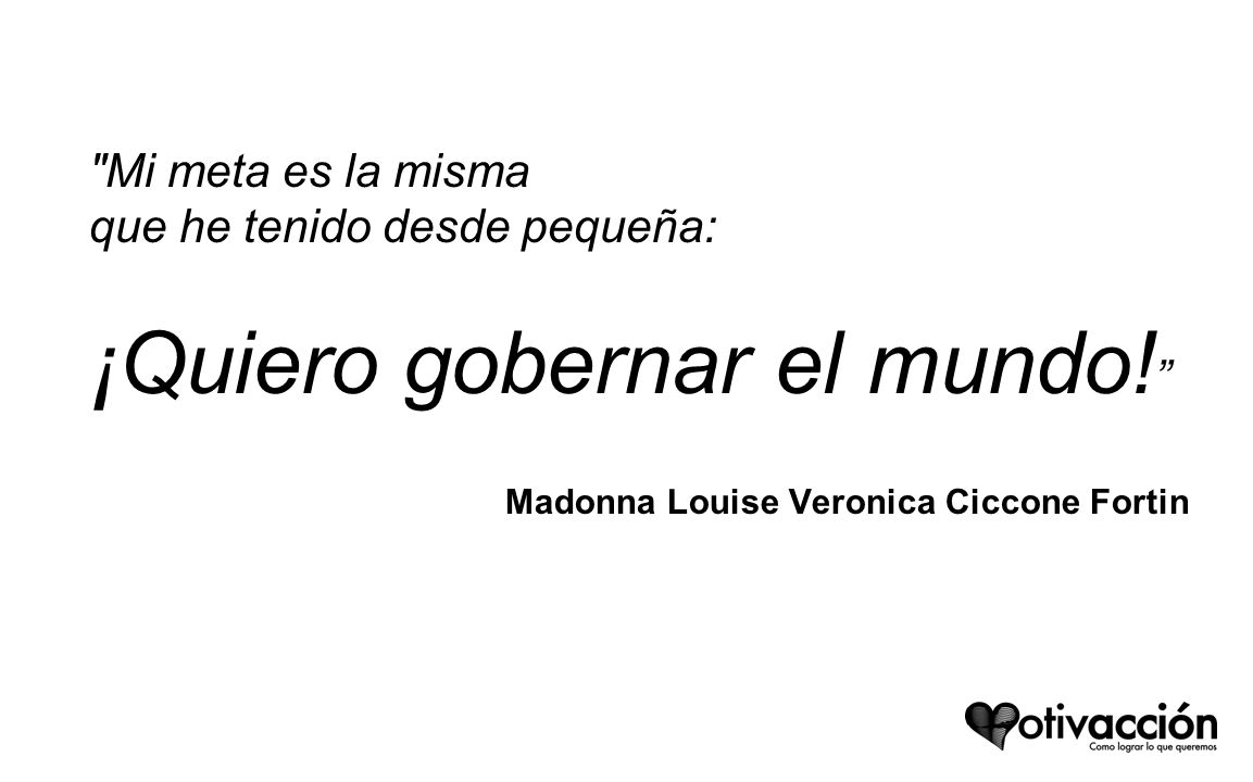 Mi meta es la misma que he tenido desde pequeña: ¡Quiero gobernar el mundo! Madonna Louise Veronica Ciccone Fortin.