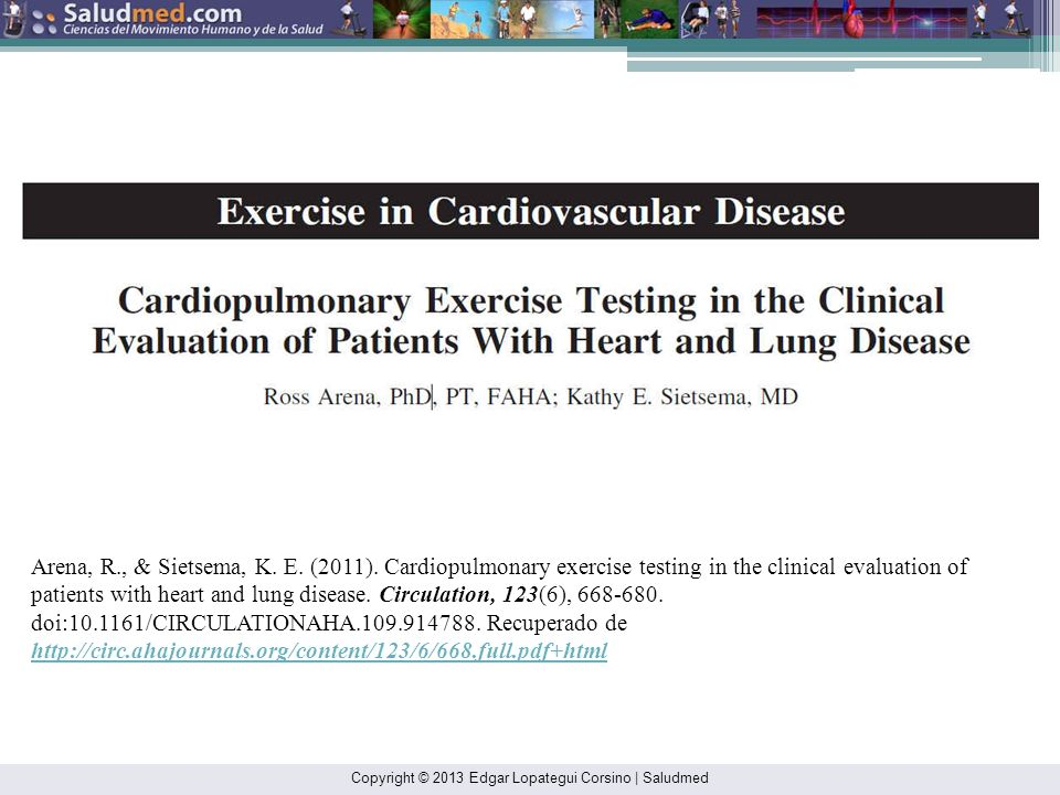 Arena, R., & Sietsema, K. E. (2011). Cardiopulmonary exercise testing in the clinical evaluation of patients with heart and lung disease. Circulation, 123(6), 668-680. doi:10.1161/CIRCULATIONAHA.109.914788. Recuperado de http://circ.ahajournals.org/content/123/6/668.full.pdf+html