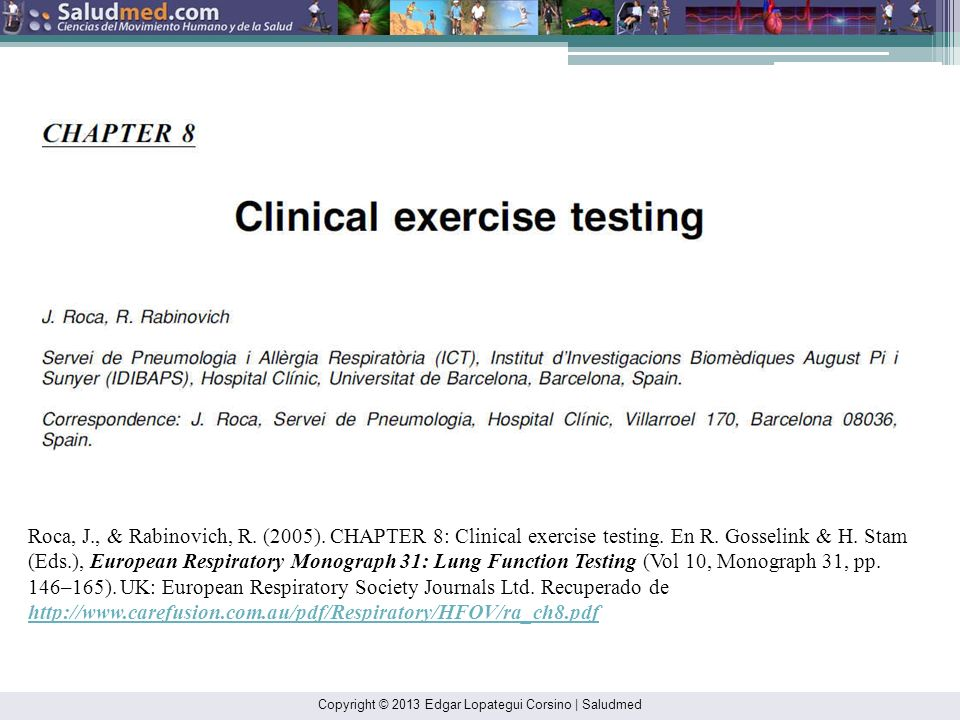 Roca, J., & Rabinovich, R. (2005). CHAPTER 8: Clinical exercise testing. En R. Gosselink & H. Stam (Eds.), European Respiratory Monograph 31: Lung Function Testing (Vol 10, Monograph 31, pp. 146–165). UK: European Respiratory Society Journals Ltd. Recuperado de http://www.carefusion.com.au/pdf/Respiratory/HFOV/ra_ch8.pdf