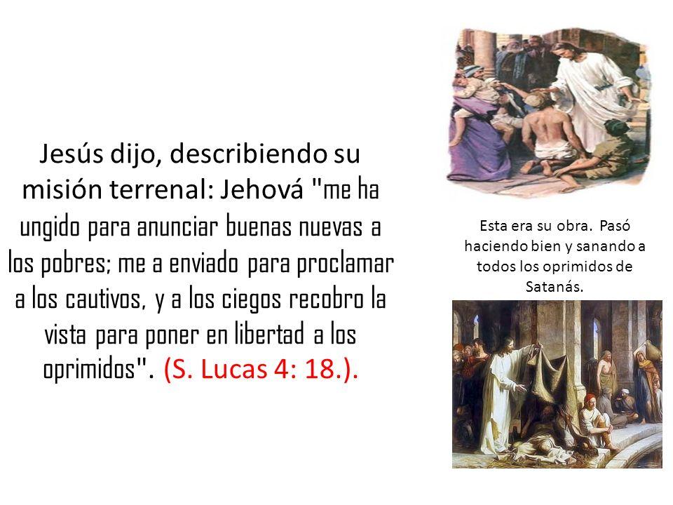Jesús dijo, describiendo su misión terrenal: Jehová me ha ungido para anunciar buenas nuevas a los pobres; me a enviado para proclamar a los cautivos, y a los ciegos recobro la vista para poner en libertad a los oprimidos . (S. Lucas 4: 18.).